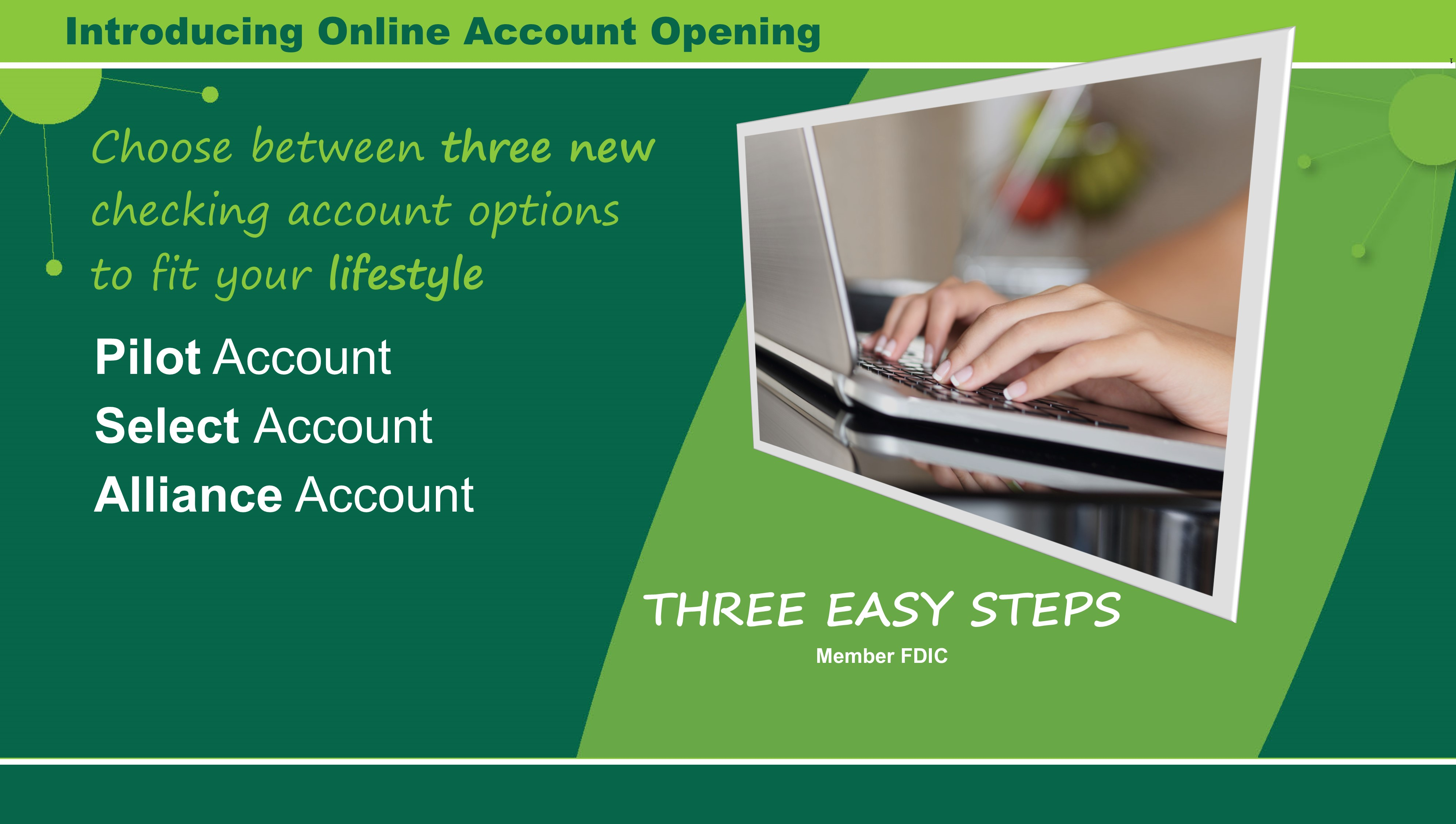 Introducing online account opening! Choose between three new checking account options to fit your lifestyle. There are just three easy steps to open a Pilot Account, Select Account or Alliance Account. Member FDIC.